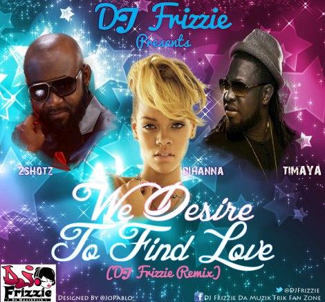 Dj Frizzie ft. 2shotz, Timaya & Rihanna - WE DESIRE TO FIND LOVE Artwork | AceWorldTeam.com